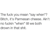 """The Fuck You Mean: The fuck you mean """"say when""""?  Bitch, it's Parmesan cheese. Ain't  no fuckin """"when"""" till we both  drown in that shit."""