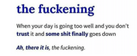 biggest-gaudiest-patronuses: what an incredibly valuable addition to my vocabulary: the fuckening  When your day is going too well and you don't  trust it and some shit finally goes down  Ah, there it is, the fuckening. biggest-gaudiest-patronuses: what an incredibly valuable addition to my vocabulary