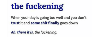 Shit, Tumblr, and Blog: the fuckening  When your day is going too well and you don't  trust it and some shit finally goes down  Ah, there it is, the fuckening. biggest-gaudiest-patronuses: what an incredibly valuable addition to my vocabulary