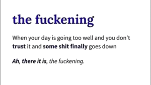 Found the word I have been looking for: the fuckening  When your day is going too well and you don't  trust it and some shit finally goes down  Ah, there it is, the fuckening. Found the word I have been looking for