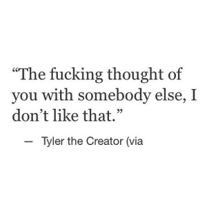 "https://iglovequotes.net/: ""The fucking thought of  you with somebody else, I  don't like that.""  - Tyler the Creator (via https://iglovequotes.net/"