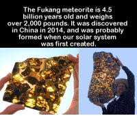 Fukang Meteorite: The Fukang meteorite is 4.5  billion years old and weighs  over 2,000 pounds. It was discovered  in China in 2014, and was probably  formed when our solar system  was first created.