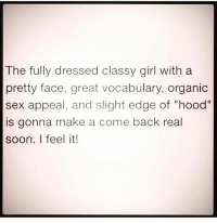 "The fully dressed classy girl with a  pretty face, great vocabulary, organic  sex appeal, and slight edge of ""hood""  is gonna make a come back real  soon. I feel it! icanfeelitintheair lol"