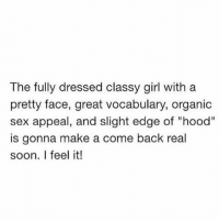 "The fully dressed classy girl with a  pretty face, great vocabulary, organic  sex appeal, and slight edge of ""hood""  is gonna make a come back real  soon. I feel it! RP: @johnmomplaisir relationshipadvice reallove love lovelife dating relationships message nolie wordstoliveby truestory trust respect realtalk imjustsaying facts truelove thatpart accurate farrahgray truthbetold loyalty straightup factsonly worstfeeling lonely trustissues breakups lovingyou"