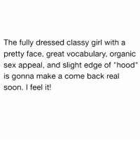 "The fully dressed classy girl with a  pretty face, great vocabulary, organic  sex appeal, and slight edge of ""hood""  is gonna make a come back real  soon. I feel it! WHO REPS THIS GIRL 😎🔥🔥🔥"