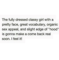 "The fully dressed classy girl with a  pretty face, great vocabulary, organic  sex appeal, and slight edge of ""hood""  is gonna make a come back real  soon. I feel it! ~Winnie~"