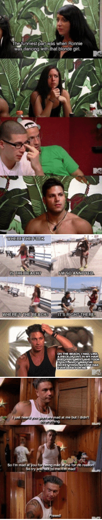 jersey shore was a work of art https://t.co/B0pW5LfyfX: The funniest part was when Ronnie  was dancing with that blonde girl   WHERE THE F K  IS THE BEACH?  M SOANNOYED  WHERE'S  CH?IT'S RIGHT THERE   ON THE BEACH, HAD, LIKE  APIECEO팃LINT IN MY HAIR  ANDVINNÝ WENTAND TOOK  ITOUTAANDITWAS THE  NICESTTHINGANYONE HAS  EVERDONE FORIME   l just heard you guys are mad at me but I didn't  do anything.  So I'm mad at you for being mad at me for rio reason!  So try and talk to me I'm mad!  issed! jersey shore was a work of art https://t.co/B0pW5LfyfX