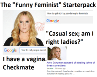 "Have another starterpack meme.  For those who missed this------> http://bit.ly/20ZcoyU: The ""Funny Feminist"" Starterpack  How to get rich by pandering to feminists  Google  ""Casual sex; am I  right ladies?""  Google How to call people sexist  I have a vagina  Amy Schumer accused of stealing jokes of  Checkmate  three comedians  Jezebel 21 hours ago  over the weekend, three female comedians accused Amy  Schumer of stealing jokes for Have another starterpack meme.  For those who missed this------> http://bit.ly/20ZcoyU"