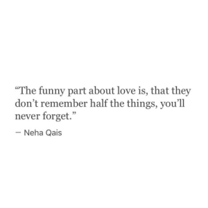 "Funny, Love, and Never: ""The funny part about love is, that they  don't remember half the things, you'1l  never forget.""  Neha Qais"