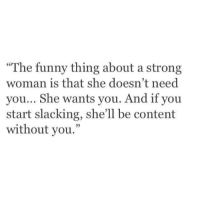 """Funny, Memes, and Content: """"The funny thing about a strong  woman is that she doesn't need  you... She wants you. And if you  start slacking, she'll be content  without you."""" 💯"""