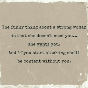 A Strong Woman: The funny thing about a strong woman  is that she doesn't need you...  she wants you.  And if you start slacking she'll  be content without you.