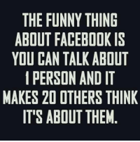 Facebook: THE FUNNY THING  ABOUT FACEBOOK IS  YOU CAN TALK ABOUT  PERSON AND T  MAKES 20 OTHERS THINK  ITS ABOUT THEM
