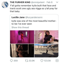 Ass, Beautiful, and Blackpeopletwitter: THE FURHER KING @xmnipxtent Feb 6  Y'all gotta remember kylie built that face and  travis scott one ugly ass nigga so y'all pray for  that baby  Lucille Jane @lucyandersonn  kylie was one of the most beautiful mother-  to-be i've ever seen  Show this thread  359 3.9K  123.5K <p>Pray for me (via /r/BlackPeopleTwitter)</p>
