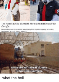 "Animals, Memes, and Dress: The Furred Reich: The truth about Nazi furries and the  alt-right  People who dress up as animals are adopting Nazi-style iconography and calling  themselves ""alt-furry. Whats behind it?  뾔  It was time for Thomas toleave  He had seen everything.  what the hell <p>What the Hell via /r/memes <a href=""https://ift.tt/2IoK4X1"">https://ift.tt/2IoK4X1</a></p>"
