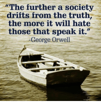 Memes, Smh, and George Orwell: The further a society  drifts from the truth  the more it will hate  those that speak it.  George Orwell And heeeeere we are. SMH.