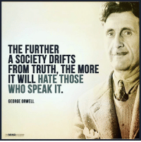 Memes, George Orwell, and Mind: THE FURTHER  A SOCIETY DRIFTS  FROM TRUTH. THE MORE  IT WILL  HATE THOSE  WHO SPEAK IT  GEORGE ORWELL  MIND