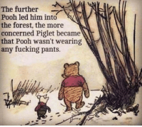 Fucking, The Forest, and Forest: The further  Pooh led him into  the forest, the more  concerned Piglet became  that Pooh wasn't wearing  any fucking pants.