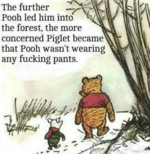 Dank, Fucking, and Memes: The further  Pooh led him into  the forest, the more  concerned Piglet became  that Pooh wasn't wearing  any fucking pants. pooh being pooh by gunslayerjj MORE MEMES