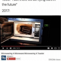 """Funny, Whats A, and What A: the future""""  2017:  4) 5:45 14:19  Microwaving A Microwave Microwaving A Toaster  MrBeast M  a subscribe  453909  234,266 views What a time to be alive."""
