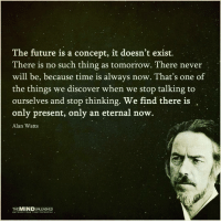 Memes, Discover, and Eternity: The future is a concept, it doesn't exist.  There is no such thing as tomorrow. There never  will be, because time is always now. That's one of  the things we discover when we stop talking to  ourselves and stop thinking. We find there is  only present, only an eternal now.  Alan Watts  THE  UNLEASHED  UNCOVER YOUR TRUE POTENTIAL