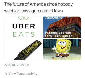 gun-control-laws: The future of America since nobody  wants to pass gun control laws  ASyo  Arizona State University  nline  UBER  EATS  Degrees you can  earn 100%. online.  2/15/18, 2:06 PM  View Tweet activity