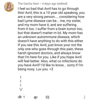 Bad, Ignorant, and Lol: The Gacha Gem. 4 days ago (edited)  I feel so bad that Avril has to go through  this! Avril, this is a 10 year old speaking, you  are a very strong person.... considering how  bad Lyme disease can be... me, my sister,  and my mom have it, and are suffering  from it too. I suffer from a brain tumor too,  but that doesn't matter rn lol. My mom has  an unknown autoimmune disease, which  doesn't have anything to do with this either.  If you see this Avril, just know your not the  only one who goes through this pain, these  harsh ignorant doctors, and always know  that I'm here for you. Like if you hope Avril  will feel better. Also, what co infections do  you have Avril? I'd like to know... sorry if I'm  being nosy. Luv you. <3  | Felt a brain tumor coming on, might delete it later