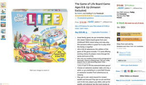 "Amazon, Anaconda, and Facebook: The Game of Life Board Game  Ages 8 & Up (Amazon  Exclusive)  by Hasbro Just kiddling it's by Facebook  $19.99 $Priceless  ssdd | SAME S***- Different Day  Get FREE delivery Today  And Tomorrow  1e  AXXDentist's recommend this The day after That  10 answered questions  Forever.  Price: $19.99 vssdd  | SAMES*** Different Day  In Stock.We never run out of stock.  Get a $10 bonus for your first reload of $100.or  more. Learn more  Qty: OO4  N TO WIN!  Buy $35.00, 9...  1 Applicable Promotion  t's impossible to remove this  from your cart.  wow  INCLUDES  Great family game: do you remember playing  this classic Hasbro board game from your  Try and ask for a refund  childhood? With instant setup and easy play,  this exclusive edition is great fun to play when  the family is together  Life is full of adventures: this edition of the  Ships from and sold by  Amazon.com. New York not available.  It never was.  With  Instant Setup  & Easy Play  game of life game includes 115 cards offering  exciting choices As players move through the  twists and turns of life  AGES  . Why are you reading these body paragraph's?  sbro  ming  Seriously, there's nothing here. Did you really  expect me to add anything here? Fine --  You just lost the game.  ""Line of text to fill this awkward blank space""  ADULT ASSEMBLY  REQUIRED  Add to List  Add to your Dash Buttons  . Choose an awesome vacation: take a ski trip, a  safari, or go snorkeling in a coral Reef Choose  an awesome vacation from adventurous to  Roll over image to zoom in  Share  of these are  the same company..  relaxing  Other Sellers on Amazon  . Play spin to win: who's bound for instant  wealth and fortune? Play spin to win and find  New (2) from $19.99 VanywherebutWalmart  out! At the end, players pay debts, add up the  wealth, and whoever has the most money at 'The Game of Life' listing on Amazon but specifically tailored to 2019-culture (satire)"