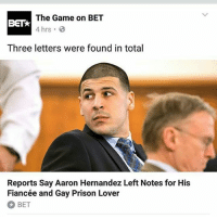 HOLLLLLLLLLLD UP: The Game on BET  BETA  4 hrs  B  Three letters were found in total  Reports Say Aaron Hernandez Left Notes for His  Fiancée and Gay Prison Lover  BET HOLLLLLLLLLLD UP
