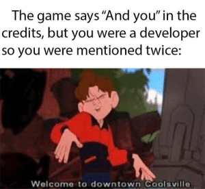 "The Game, Game, and Downtown: The game says ""And you"" in the  credits, but you were a developer  so you were mentioned twice:  Welcome to downtown Coolsville Developers"