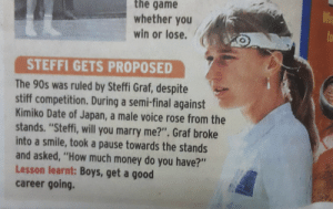 "F in the chats?: the game  whether you  Wi  to  win or lose.  STEFFI GETS PROPOSED  The 90s was ruled by Steffi Graf, despite  stiff competition. During a semi-final against  Kimiko Date of Japan, a male voice rose from the  stands. ""Steffi, will you marry me?"". Graf broke  into a smile, took a pause towards the stands  and asked, ""How much money do you have?""  Lesson learnt: Boys, get a good  career going. F in the chats?"