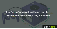 Memes, Buzzfeed, and 🤖: The GameCube isn't really a cube. Its  dimensions are 5.9 by 4.3 by 6.3 inches.  uber  facts https://www.buzzfeed.com/anjalipatel/nintendo-facts?utm_term=.jwvQOYWGP#.dwE856R4b