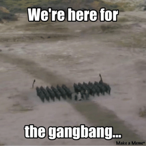 Gangbang, Meme, and Thought: the gangbang.  Make a Meme+ Thought this was fitting.