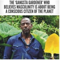 """Gardening is gangsta: Mother Nature is gangsta. Being educated, creative and self-sustaining is gangsta. That whole concept was about turning a negative into a positive. If you want to be gangsta about anything, make it about building your community, sharing knowledge. Men are brought up being told that we're supposed to be provider and protector. But, as far as I can see, a lot of our communities are basically designed to kill people, because you can't find healthy or nutritious food in them. Why is it easier to get alcohol than an organic apple? Why, in certain communities here, is it easier to get a gun than it is to get an organic carrot? Cities are designed for commerce, not for people. A lot of guys spend time in prison because of trying to get that whole American dream. 'I want my wife, my girlfriend, to have this or that that I saw on TV: diamonds and fancy cars.' Gardening changes people's lives – it shows the alchemy and the art of Mother Nature. It gives you a reverence and respect for soil, tiny seeds, water. As boys, we were all told 'money don't grow on trees – go get a job'. But somebody should have told us: 'if you want some money – plant some trees'. If we want to change this, all over the world, we have to make growing and producing food sexy. It's where I find my solace, my joy. The soil seduces you. You do the soil's bidding.Male role models are so important. There wasn't really a man in my life that I could sit down with and really get some knowledge. I've never been drunk, never been high, smoked cigarettes, none of that. I've never had a cup of coffee in my life. I don't know what to attribute that to, but I know at times I wished I did have somebody to say 'go this way, take that route'. I have three sons, and I was determined to be that for them. I don't really separate being a man and being a human being – being a conscious citizen of this planet. We all want healthy food, clean water, and to be loved. I don't see holding back emotion or affection as being a man. I've cried on stage. All that 'real men don't cry' bullshit? Yeah we do. Real people cry. 17thsoulja 🔽🔽🔽: THE 'GANGSTA GARDENER WHO  BELIEVES MASCULINITY IS ABOUT BEING  A CONSCIOUS CITIZEN OF THE PLANET  17thsoulia5 ""Gardening is gangsta: Mother Nature is gangsta. Being educated, creative and self-sustaining is gangsta. That whole concept was about turning a negative into a positive. If you want to be gangsta about anything, make it about building your community, sharing knowledge. Men are brought up being told that we're supposed to be provider and protector. But, as far as I can see, a lot of our communities are basically designed to kill people, because you can't find healthy or nutritious food in them. Why is it easier to get alcohol than an organic apple? Why, in certain communities here, is it easier to get a gun than it is to get an organic carrot? Cities are designed for commerce, not for people. A lot of guys spend time in prison because of trying to get that whole American dream. 'I want my wife, my girlfriend, to have this or that that I saw on TV: diamonds and fancy cars.' Gardening changes people's lives – it shows the alchemy and the art of Mother Nature. It gives you a reverence and respect for soil, tiny seeds, water. As boys, we were all told 'money don't grow on trees – go get a job'. But somebody should have told us: 'if you want some money – plant some trees'. If we want to change this, all over the world, we have to make growing and producing food sexy. It's where I find my solace, my joy. The soil seduces you. You do the soil's bidding.Male role models are so important. There wasn't really a man in my life that I could sit down with and really get some knowledge. I've never been drunk, never been high, smoked cigarettes, none of that. I've never had a cup of coffee in my life. I don't know what to attribute that to, but I know at times I wished I did have somebody to say 'go this way, take that route'. I have three sons, and I was determined to be that for them. I don't really separate being a man and being a human being – being a conscious citizen of this planet. We all want healthy food, clean water, and to be loved. I don't see holding back emotion or affection as being a man. I've cried on stage. All that 'real men don't cry' bullshit? Yeah we do. Real people cry. 17thsoulja 🔽🔽🔽"