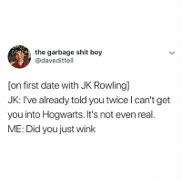 Omg, Shit, and Date: the garbage shit boy  @davedittell  [on first date with JK Rowlingl  JK: I've already told you twice l can't get  you into Hogwarts. It's not even real.  ME: Did you just winlk omg haha