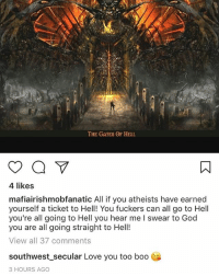 THE GATES OF HELL  4 likes  mafiairishmobfanatic All if you atheists have earned  yourself a ticket to Hell! You fuckers can all go to Hell  you're all going to Hell you hear me l swear to God  you are all going straight to Hell!  View all 37 comments  southwest secular Love you too boo  3 HOURS AGO I couldn't resist 😂 He tagged me in the photo and I just had to go with something incredibly sarcastic. southwest_secular