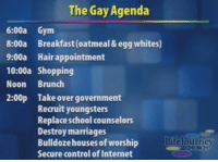 Hair Appointment: The Gay Agenda  6:00a Gym  8:00a Breakfast (oatmeal & egg whites)  9:00a Hair appointment  10:00a Shopping  Noon Brunch  2:00p Take over government  Recruit youngsters  Replaceschool counselo  Destroy marriages  Bulldoze ho  Secure control of Internet  uses of worship  tite ourney  HURCH