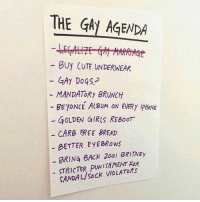 Mandatory brunch would be lit. justsayin: THE GAy AGENDA  BUY CUTE UNDERWEAR  GAy DoGS-  MANDATORy BRUNCH  BEYONCE ALBUM ON EVERy ipHONE  - GOLDEN GIRIS REBoOr  CARB FREE BREAD  BETTER EYEBRows  BRING BACK 200l BRIITNEy  STRICTER PUNISHMENT FOR  SANDAL/SoCK VIOLATORs Mandatory brunch would be lit. justsayin