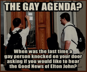 If You Would: THE GAY AGENDA  When was the last timea  gay person knocked on your door  asking if you would like to hear  the Good News of Eiton John?