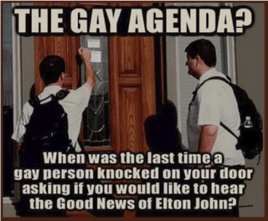 If You Would: THE GAY AGENDA?  When was the last timea  gay person knocked on your door  asking if you would like tò hear  the Good News of Elton John?