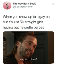 gay bar: The Gay Burn Book  @SouthernHomo  When you show up to a gay bar  but it's just 50 straight girls  having bachelorette parties  can you leave?