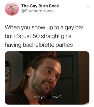 onlyblackgirl: geekandmisandry:  harpnotes:  If the straight girls in this scenario leave, gay men aren't going to magically appear. The bar will just be empty, the bartenders will make less money, and if it keeps up like that for long enough, guess what bar won't exist anymore? Yeah.  No offense hon but we've never needed the straights in order to keep our bars existing.   Gay people ain't there because straight hoes maxed out capacity so they can't get in. No gay bar has suffered because straight people didn't show up.  : The Gay Burn Book  @SouthernHomo  When you show up to a gay bar  but it's just 50 straight girls  having bachelorette parties  can you leave? onlyblackgirl: geekandmisandry:  harpnotes:  If the straight girls in this scenario leave, gay men aren't going to magically appear. The bar will just be empty, the bartenders will make less money, and if it keeps up like that for long enough, guess what bar won't exist anymore? Yeah.  No offense hon but we've never needed the straights in order to keep our bars existing.   Gay people ain't there because straight hoes maxed out capacity so they can't get in. No gay bar has suffered because straight people didn't show up.