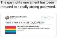 Lgbt, Memes, and Acronym: The gay rights movement has been  reduced to a really strong password.  LGBT History Month  @LGBTHM  Follow  There is now a K in LGBTQQICAPF2K+  There is now a K in LGBTQQICAPF2K+  There is now a K to add to the ever-growing LGBT+ acronym  thegayuk com 🗣 @Badassery
