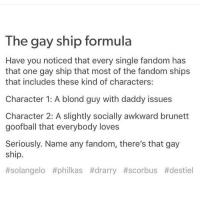 blondes: The gay ship formula  Have you noticed that every single fandom has  that one gay ship that most of the fandom ships  that includes these kind of characters:  Character 1: A blond guy with daddy issues  Character 2: A slightly socially awkward brunett  goofball that everybody loves  Seriously. Name any fandom, there's that gay  ship.  #solangelo philkas #drarry #scorbus Atdestiel