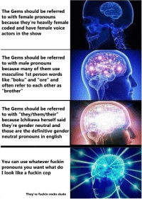 """Dude, Tumblr, and Blog: The Gems should be referred  to with female pronouns  because they're heavily female  coded and have female voice  actors in the show  The Gems should be referred  to with male pronouns  because many of them use  masculine 1st person words  like """"boku"""" and """"ore"""" and  often refer to each other as  """"brother""""  The Gems should be referred  to with """"they/them/their""""  because Ichikawa herself saicd  they're gender neutral and  those are the definitive gender  neutral pronouns in english  You can use whatever fuckin  pronouns you want what do  I look like a fuckin cop  They're fuckin rocks dude <p><a href=""""https://tombstonettromboners.tumblr.com/post/170138870773/blue-darner-on-the-topic-of-houseki-no-kuni"""" class=""""tumblr_blog"""">tombstonettromboners</a>:</p> <blockquote> <p><a href=""""http://blue-darner.tumblr.com/post/169229431568/on-the-topic-of-houseki-no-kuni-pronouns"""" class=""""tumblr_blog"""">blue-darner</a>:</p> <blockquote><p>On the topic of Houseki no Kuni pronouns</p></blockquote> <figure class=""""tmblr-full"""" data-orig-height=""""351"""" data-orig-width=""""1185""""><img src=""""https://78.media.tumblr.com/459b36e1f58b2fdf2d258b943d3e9b39/tumblr_inline_p35aklK3J11r1flhe_540.png"""" data-orig-height=""""351"""" data-orig-width=""""1185""""/></figure></blockquote>"""