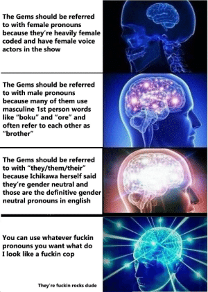 "Dude, Target, and Tumblr: The Gems should be referred  to with female pronouns  because they're heavily female  coded and have female voice  actors in the show  The Gems should be referred  to with male pronouns  because many of them use  masculine 1st person words  like ""boku"" and ""ore"" a  often refer to each other as  ""brother""  The Gems should be referred  to with ""they/them/their""  because Ichikawa herself said  they're gender neutral and  those are the definitive gender  neutral pronouns in english  You can use whatever fuckin  pronouns you want what do  I look like a fuckin cop  They're fuckin rocks dude tombstonettromboners:  blue-darner: On the topic of Houseki no Kuni pronouns"