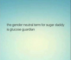 Dank, Guardian, and Sugar: the gender neutral term for sugar daddy  is glucose guardian