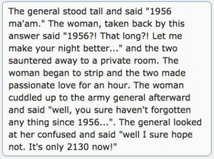 """Confused, Love, and Taken: The general stood tall and said """"1956  ma'am."""" The woman, taken back by this  answer said """"1956?! That long?! Let me  make your night better..."""" and the two  sauntered away to a private room. The  woman began to strip and the two made  passionate love for an hour. The woman  cuddled up to the army general afterward  and said """"well, you sure haven't forgotten  any thing since 1956..."""". The general looked  at her confused and said """"well I sure hope  not. It's only 2130 now!"""" A woman asked a General in the army the last time he made love to a woman"""