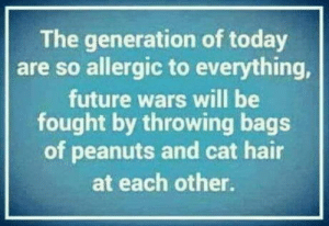 Not A Boomer, Just Sayin': The generation of today  are so allergic to everything,  future wars will be  fought by throwing bags  of peanuts and cat hair  at each other. Not A Boomer, Just Sayin'