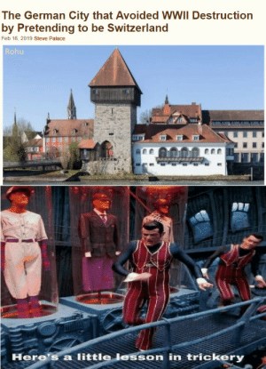 I could have also used the illusion meme: The German City that Avoided WWII Destruction  by Pretending to be Switzerland  Feb 16, 2019 Steve Palace  Rohu  Here's a little lesson in trickery I could have also used the illusion meme