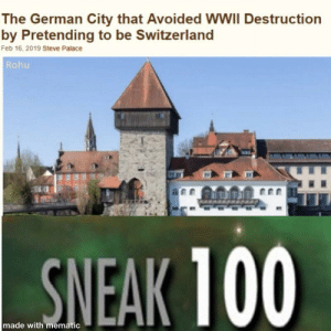 The Big Sneak: The German City that Avoided WWII Destruction  by Pretending to be Switzerland  Feb 16, 2019 Steve Palace  Rohu  SNEAK 100  made with mematic The Big Sneak